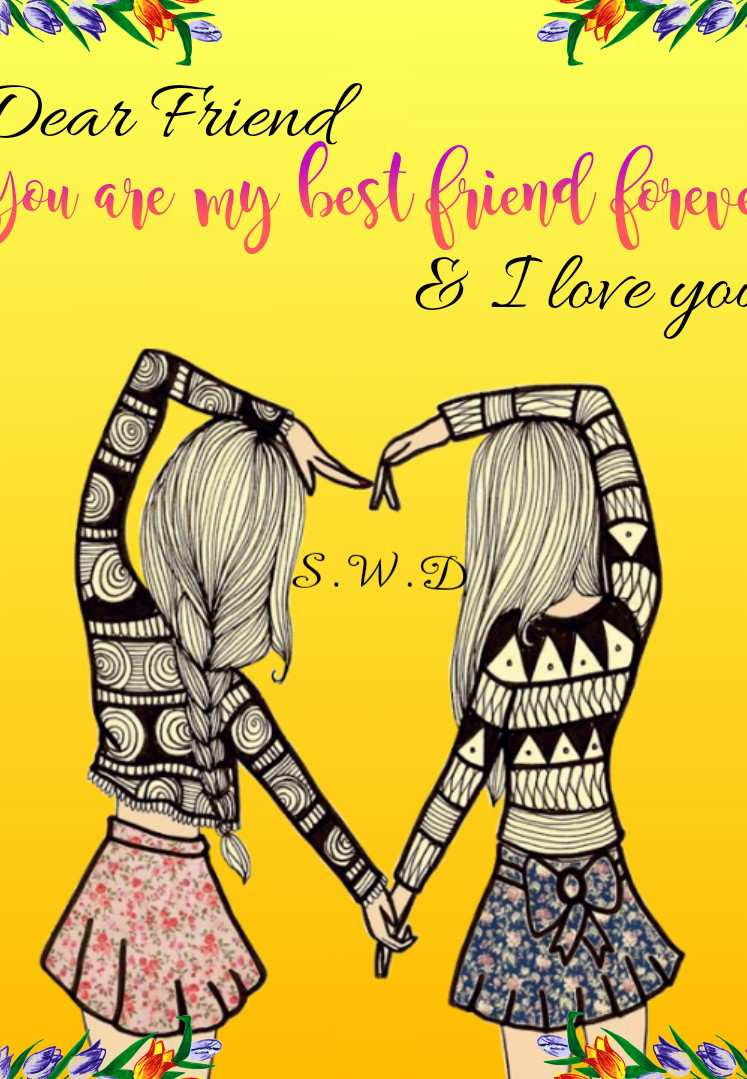 Dear Friend, You are My Best Friend Forever and  I Love You